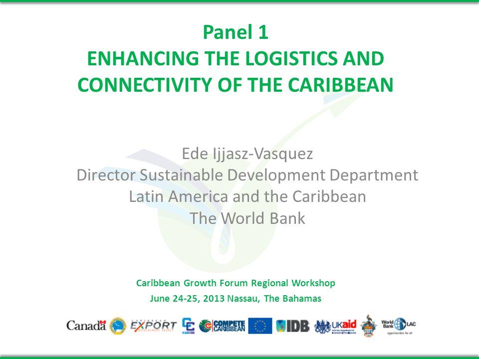 Panel 1 ENHANCING THE LOGISTICS AND CONNECTIVITY OF THE CARIBBEAN Ede Ijjasz-Vasquez Director Sustainable Development Department Latin America and the Caribbean The World Bank Caribbean Growth Forum Regional Workshop June 24-25, 2013 Nassau, The Bahamas