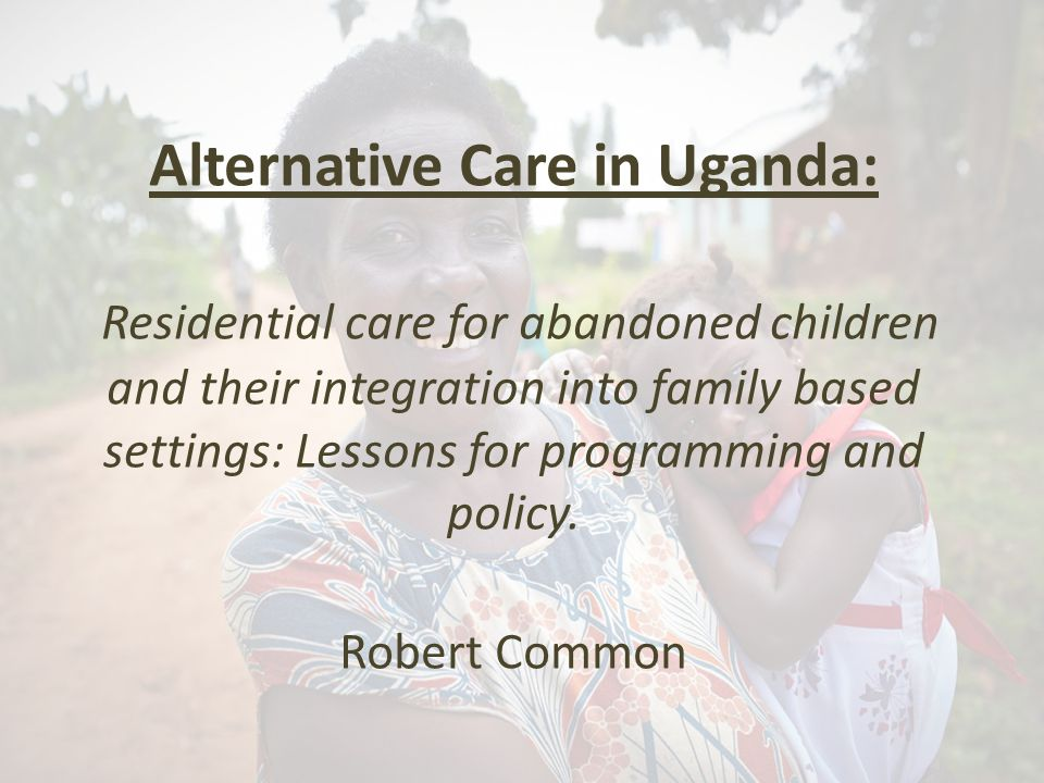 Alternative Care in Uganda: Residential care for abandoned children and their integration into family based settings: Lessons for programming and policy.