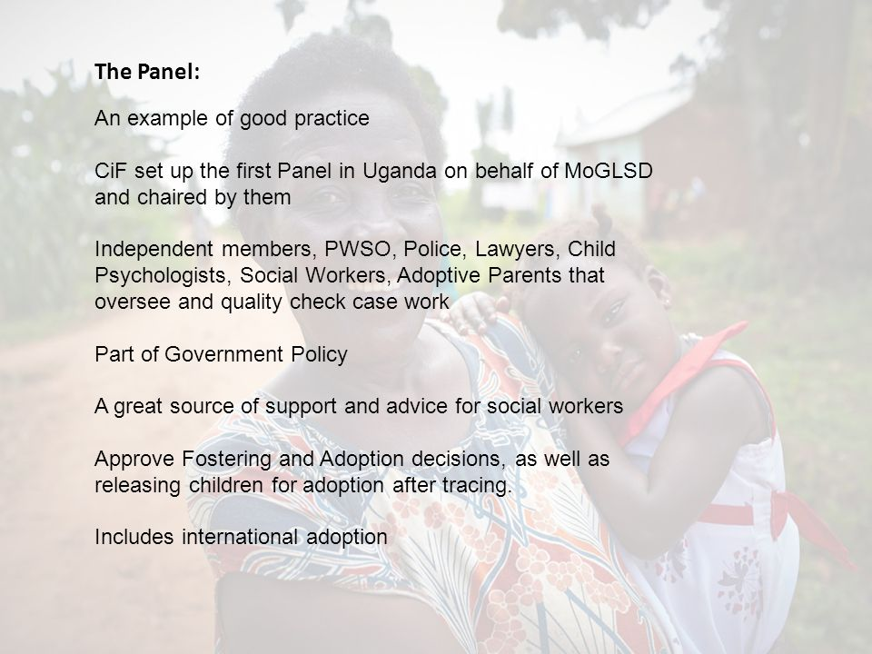 The Panel: An example of good practice CiF set up the first Panel in Uganda on behalf of MoGLSD and chaired by them Independent members, PWSO, Police, Lawyers, Child Psychologists, Social Workers, Adoptive Parents that oversee and quality check case work Part of Government Policy A great source of support and advice for social workers Approve Fostering and Adoption decisions, as well as releasing children for adoption after tracing.