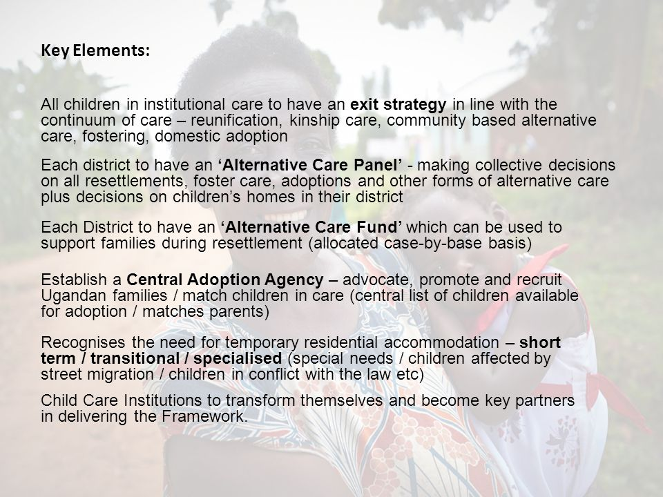 Key Elements: All children in institutional care to have an exit strategy in line with the continuum of care – reunification, kinship care, community based alternative care, fostering, domestic adoption Each district to have an Alternative Care Panel - making collective decisions on all resettlements, foster care, adoptions and other forms of alternative care plus decisions on childrens homes in their district Each District to have an Alternative Care Fund which can be used to support families during resettlement (allocated case-by-base basis) Establish a Central Adoption Agency – advocate, promote and recruit Ugandan families / match children in care (central list of children available for adoption / matches parents) Recognises the need for temporary residential accommodation – short term / transitional / specialised (special needs / children affected by street migration / children in conflict with the law etc) Child Care Institutions to transform themselves and become key partners in delivering the Framework.