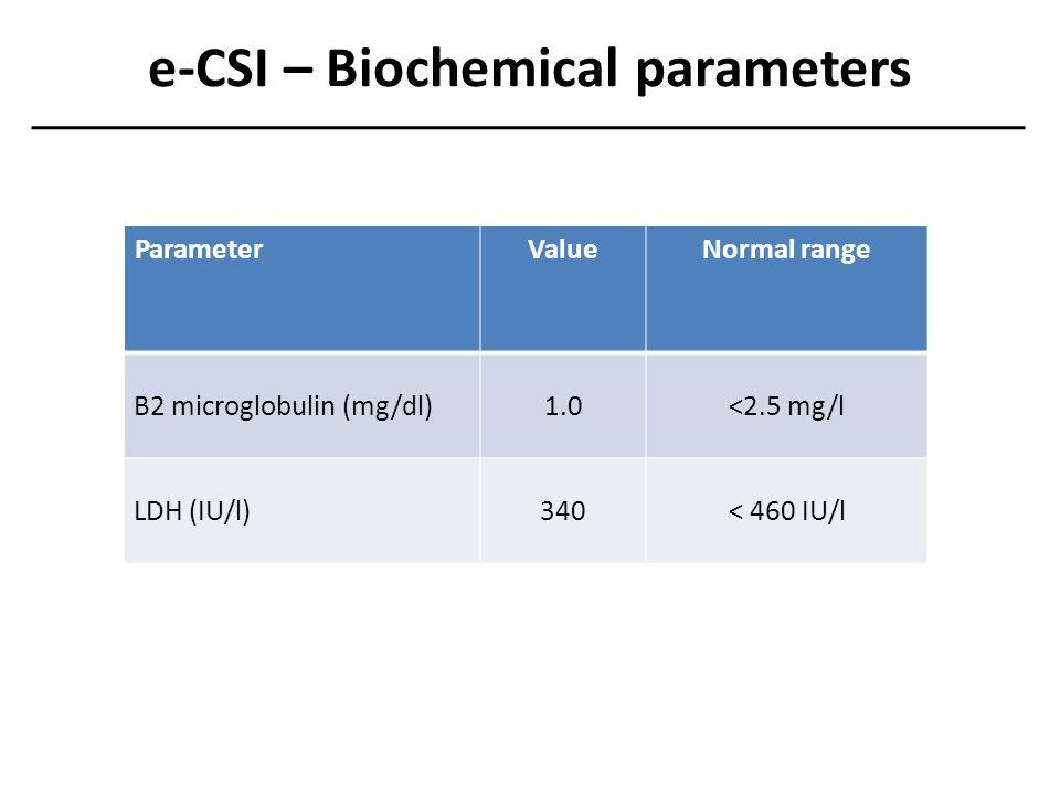 e-CSI – Biochemical parameters ParameterValueNormal range B2 microglobulin (mg/dl)1.0<2.5 mg/l LDH (IU/l)340< 460 IU/l