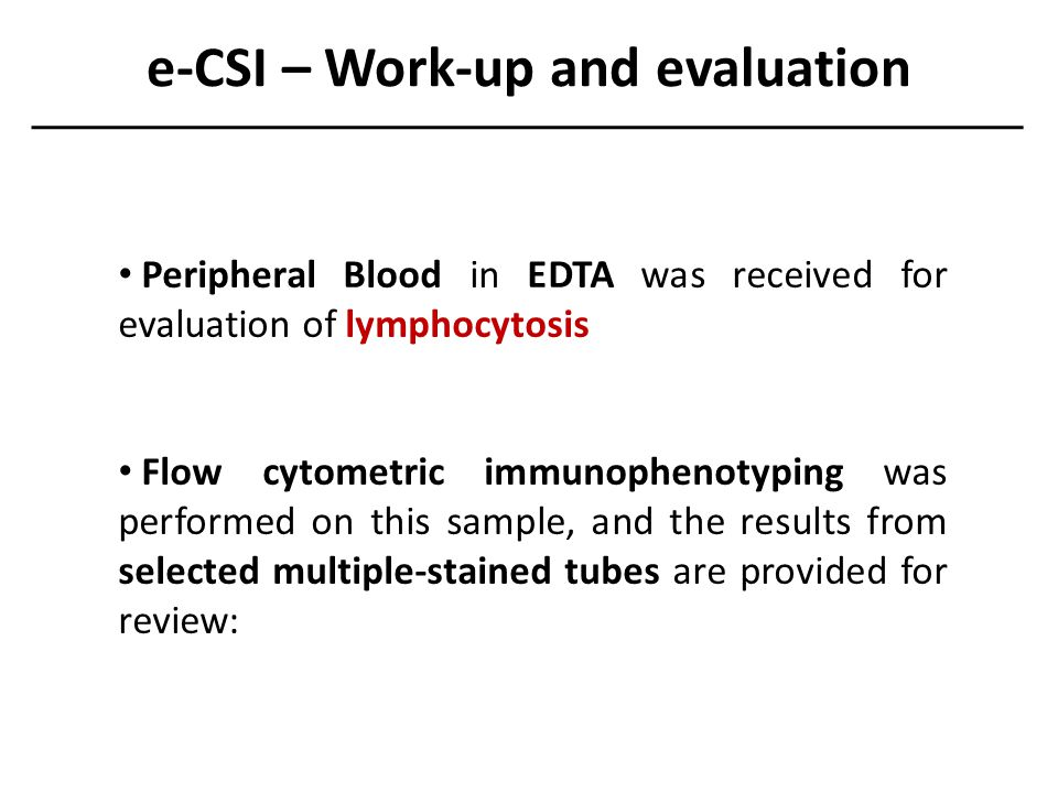 e-Newsletter CSI Summer 2010 e-CSI – Flow cytometric (FCM) studies Data acquisition was performed in a FACSCanto II (BDB); data analysis was done with the INFINICYT software (Cytognos SL) Pac.BPac.OFITCPE PerCP- Cy5.5 PECY7APCAPCH7 Step 1 (screening tube) CD45-CD8 Anti-sIg CD56 Anti-sIg CD4 CD19 CD20CD3- Step 2 (T-cell clonality study) CD4- TCR-V 8 + TCR-V 13.6 TCR-V 13.1 + TCR-V 13.6 CD3-CD8- Step 3 (T-cell CLPD panel) CD4 CD45 CD7 CD27 CD5 CD57 cytPERF CD26 CD197 CD25 CD30 cytGRZ CD3 CD2 CD45RO HLADR - CD16 CD28 CD45RA cytTCL1 CD11c CD94 CD8 Sequential FCM strategy and combinations of fluorochrome MAb used: cytPERF: cytoplasmic perforine; cytGRZ: cytoplasmic granzyme B
