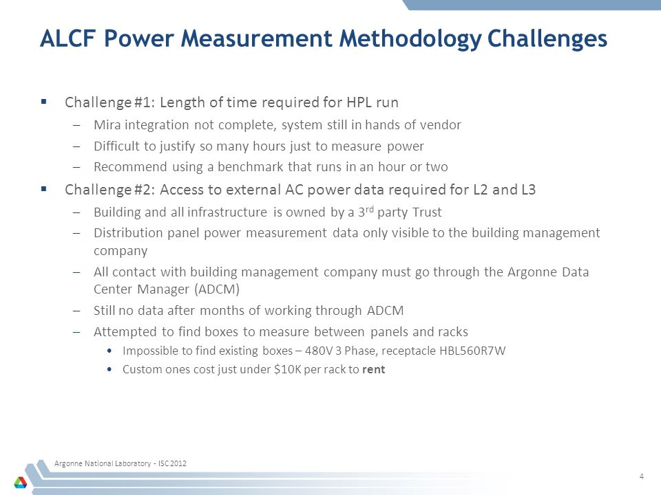 ALCF Power Measurement Methodology Challenges Challenge #1: Length of time required for HPL run –Mira integration not complete, system still in hands of vendor –Difficult to justify so many hours just to measure power –Recommend using a benchmark that runs in an hour or two Challenge #2: Access to external AC power data required for L2 and L3 –Building and all infrastructure is owned by a 3 rd party Trust –Distribution panel power measurement data only visible to the building management company –All contact with building management company must go through the Argonne Data Center Manager (ADCM) –Still no data after months of working through ADCM –Attempted to find boxes to measure between panels and racks Impossible to find existing boxes – 480V 3 Phase, receptacle HBL560R7W Custom ones cost just under $10K per rack to rent Argonne National Laboratory - ISC 2012 4