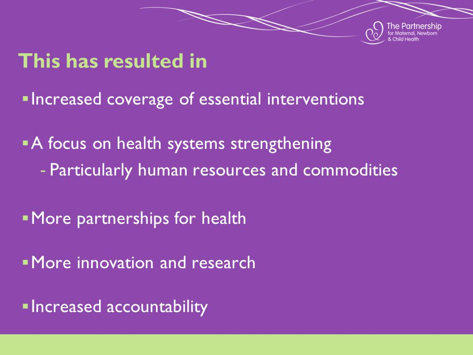 Increased coverage of essential interventions A focus on health systems strengthening - Particularly human resources and commodities More partnerships for health More innovation and research Increased accountability This has resulted in