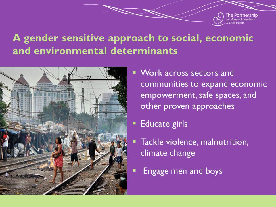 A gender sensitive approach to social, economic and environmental determinants Work across sectors and communities to expand economic empowerment, safe spaces, and other proven approaches Educate girls Tackle violence, malnutrition, climate change Engage men and boys