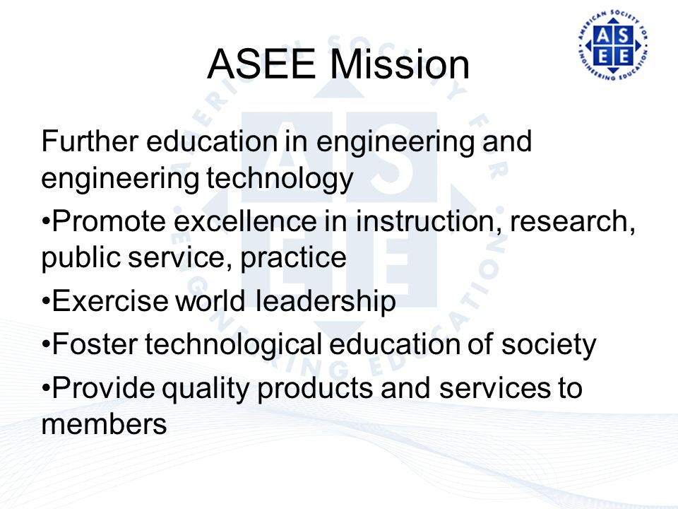 ASEE Mission Further education in engineering and engineering technology Promote excellence in instruction, research, public service, practice Exercise world leadership Foster technological education of society Provide quality products and services to members