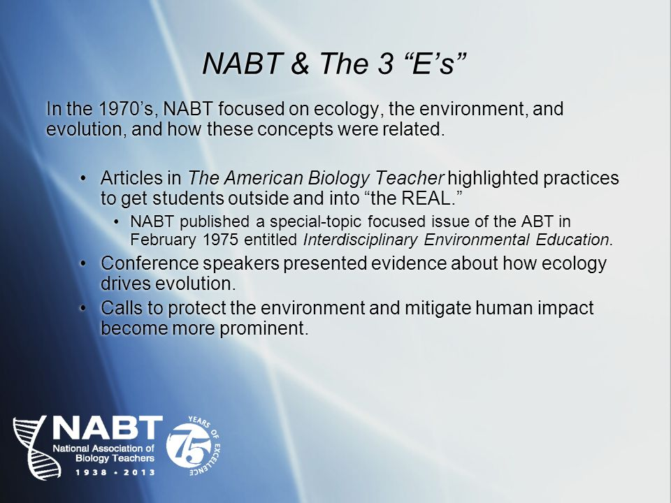 NABT & The 3 Es In the 1970s, NABT focused on ecology, the environment, and evolution, and how these concepts were related.