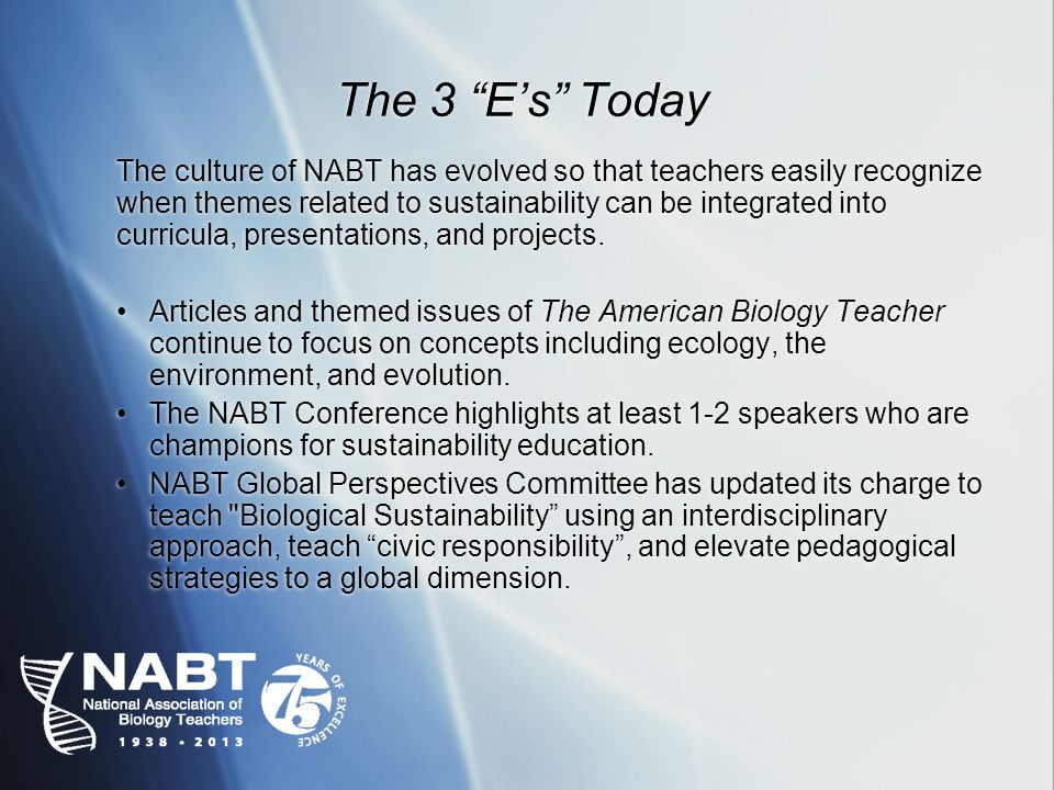 The 3 Es Today The culture of NABT has evolved so that teachers easily recognize when themes related to sustainability can be integrated into curricula, presentations, and projects.