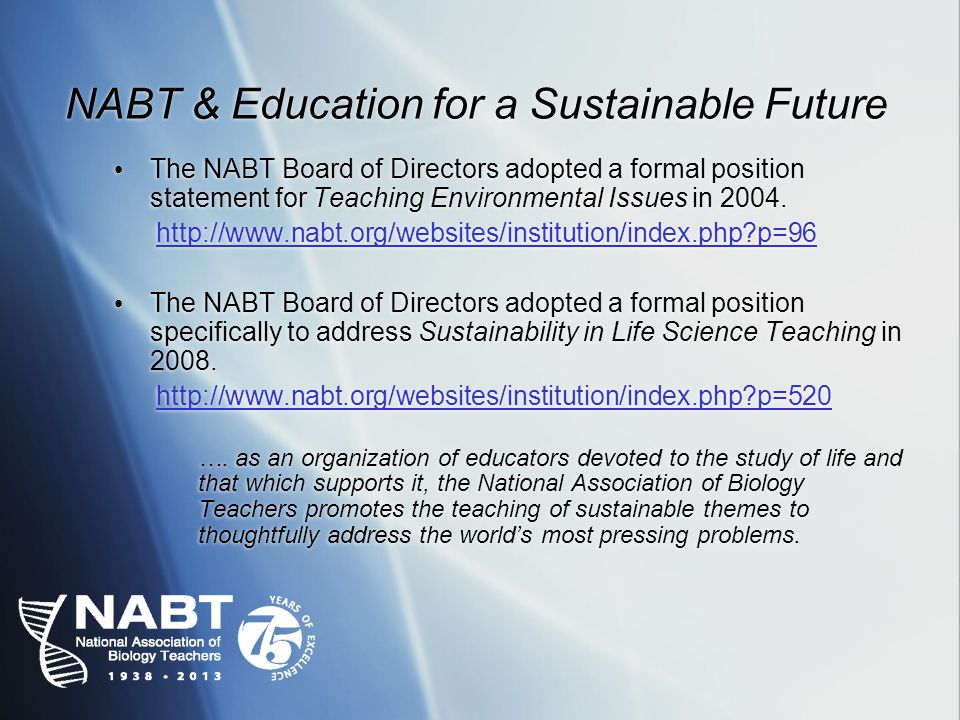 NABT & Education for a Sustainable Future The NABT Board of Directors adopted a formal position statement for Teaching Environmental Issues in 2004.