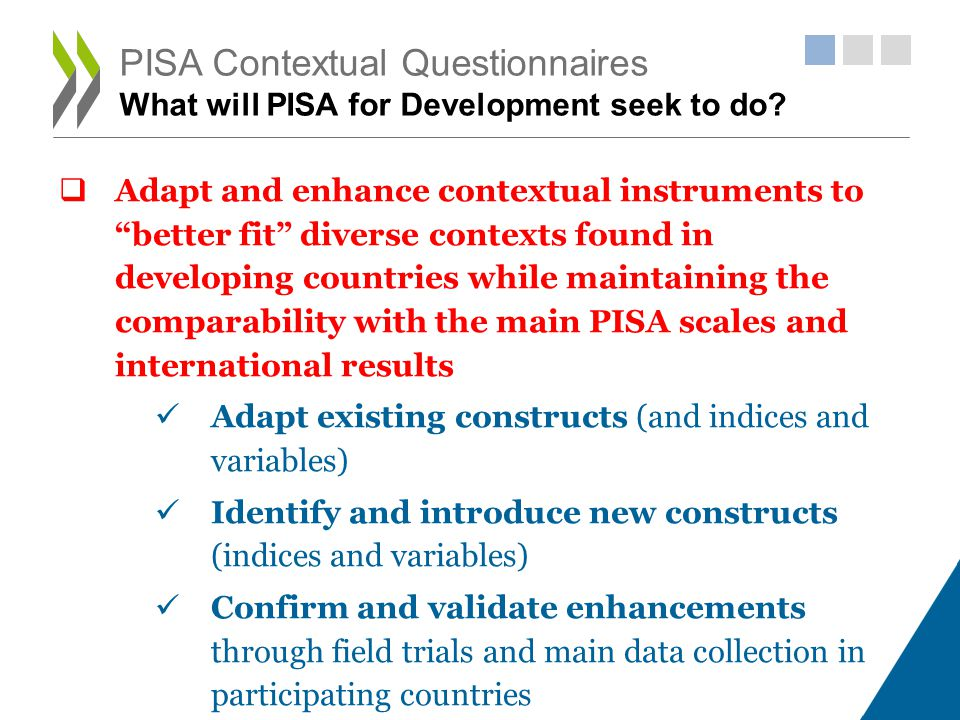 Adapt and enhance contextual instruments to better fit diverse contexts found in developing countries while maintaining the comparability with the main PISA scales and international results Adapt existing constructs (and indices and variables) Identify and introduce new constructs (indices and variables) Confirm and validate enhancements through field trials and main data collection in participating countries PISA Contextual Questionnaires What will PISA for Development seek to do?