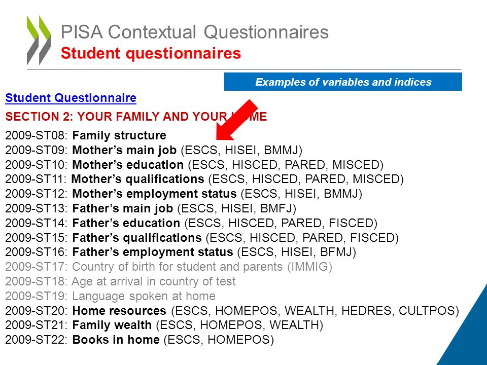 Student Questionnaire SECTION 2: YOUR FAMILY AND YOUR HOME 2009-ST08: Family structure 2009-ST09: Mothers main job (ESCS, HISEI, BMMJ) 2009-ST10: Mothers education (ESCS, HISCED, PARED, MISCED) 2009-ST11: Mothers qualifications (ESCS, HISCED, PARED, MISCED) 2009-ST12: Mothers employment status (ESCS, HISEI, BMMJ) 2009-ST13: Fathers main job (ESCS, HISEI, BMFJ) 2009-ST14: Fathers education (ESCS, HISCED, PARED, FISCED) 2009-ST15: Fathers qualifications (ESCS, HISCED, PARED, FISCED) 2009-ST16: Fathers employment status (ESCS, HISEI, BFMJ) 2009-ST17: Country of birth for student and parents (IMMIG) 2009-ST18: Age at arrival in country of test 2009-ST19: Language spoken at home 2009-ST20: Home resources (ESCS, HOMEPOS, WEALTH, HEDRES, CULTPOS) 2009-ST21: Family wealth (ESCS, HOMEPOS, WEALTH) 2009-ST22: Books in home (ESCS, HOMEPOS) PISA Contextual Questionnaires Student questionnaires Examples of variables and indices