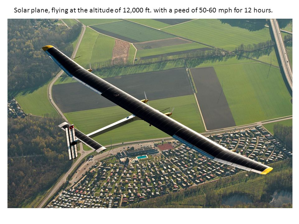 Solar plane, flying at the altitude of 12,000 ft. with a peed of 50-60 mph for 12 hours.