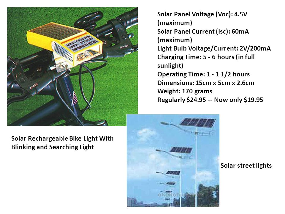 Solar Rechargeable Bike Light With Blinking and Searching Light Solar Panel Voltage (Voc): 4.5V (maximum) Solar Panel Current (Isc): 60mA (maximum) Light Bulb Voltage/Current: 2V/200mA Charging Time: 5 - 6 hours (in full sunlight) Operating Time: 1 - 1 1/2 hours Dimensions: 15cm x 5cm x 2.6cm Weight: 170 grams Regularly $24.95 -- Now only $19.95 Solar street lights