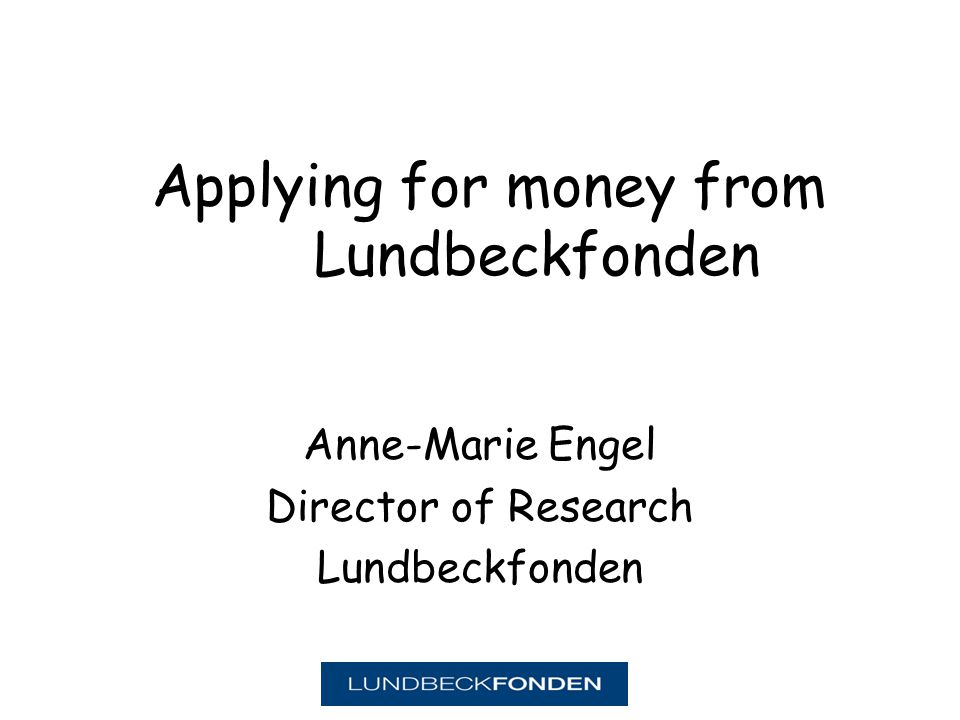 Applying for money from Lundbeckfonden Anne-Marie Engel Director of Research Lundbeckfonden