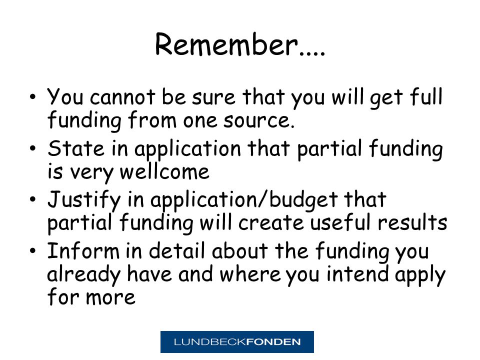Remember.... You cannot be sure that you will get full funding from one source.