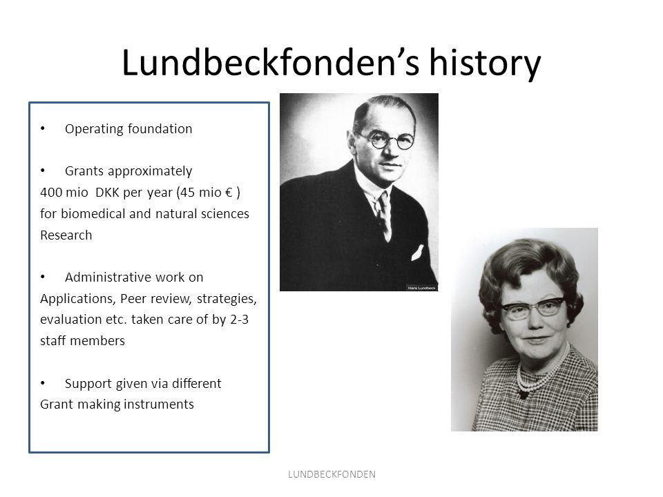Lundbeckfondens history LUNDBECKFONDEN Operating foundation Grants approximately 400 mio DKK per year (45 mio ) for biomedical and natural sciences Research Administrative work on Applications, Peer review, strategies, evaluation etc.