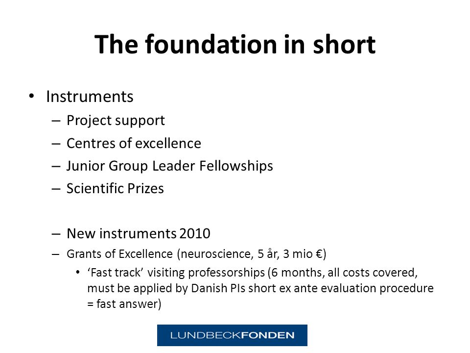 The foundation in short Instruments – Project support – Centres of excellence – Junior Group Leader Fellowships – Scientific Prizes – New instruments 2010 – Grants of Excellence (neuroscience, 5 år, 3 mio ) Fast track visiting professorships (6 months, all costs covered, must be applied by Danish PIs short ex ante evaluation procedure = fast answer)
