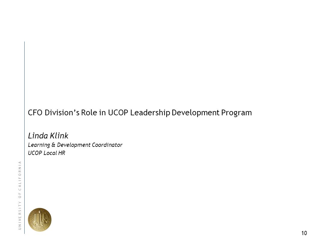 10 U N I V E R S I T Y O F C A L I F O R N I A CFO Divisions Role in UCOP Leadership Development Program Linda Klink Learning & Development Coordinator UCOP Local HR
