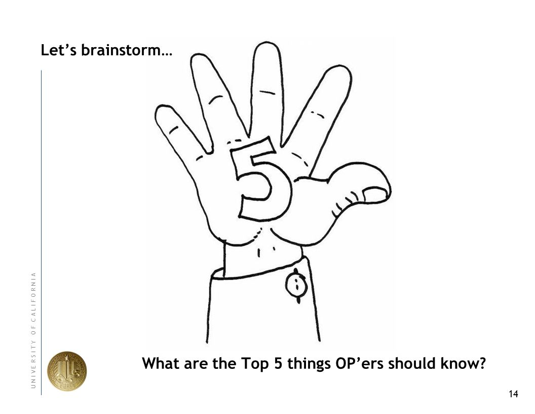 14 U N I V E R S I T Y O F C A L I F O R N I A Lets brainstorm… Values What are the Top 5 things OPers should know