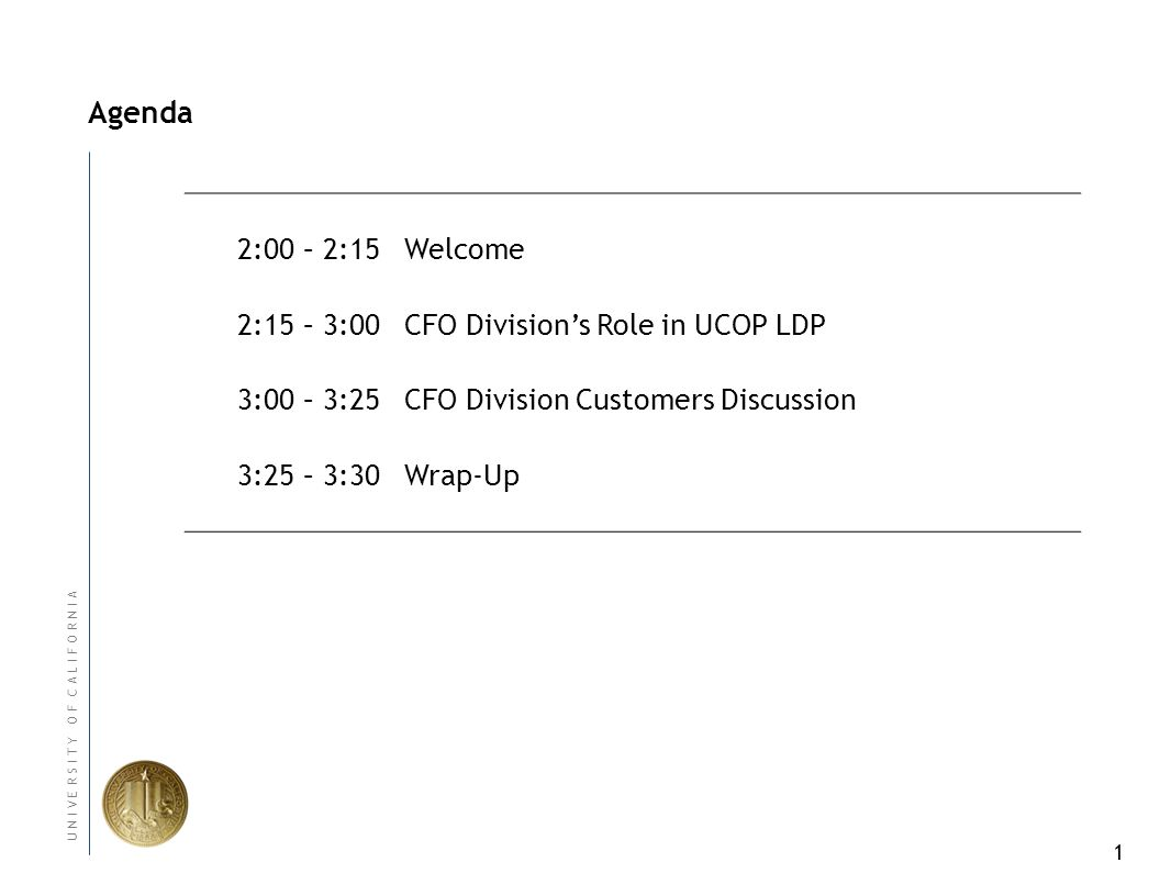 1 U N I V E R S I T Y O F C A L I F O R N I A Agenda 2:00 – 2:15Welcome 2:15 – 3:00CFO Divisions Role in UCOP LDP 3:00 – 3:25CFO Division Customers Discussion 3:25 – 3:30Wrap-Up