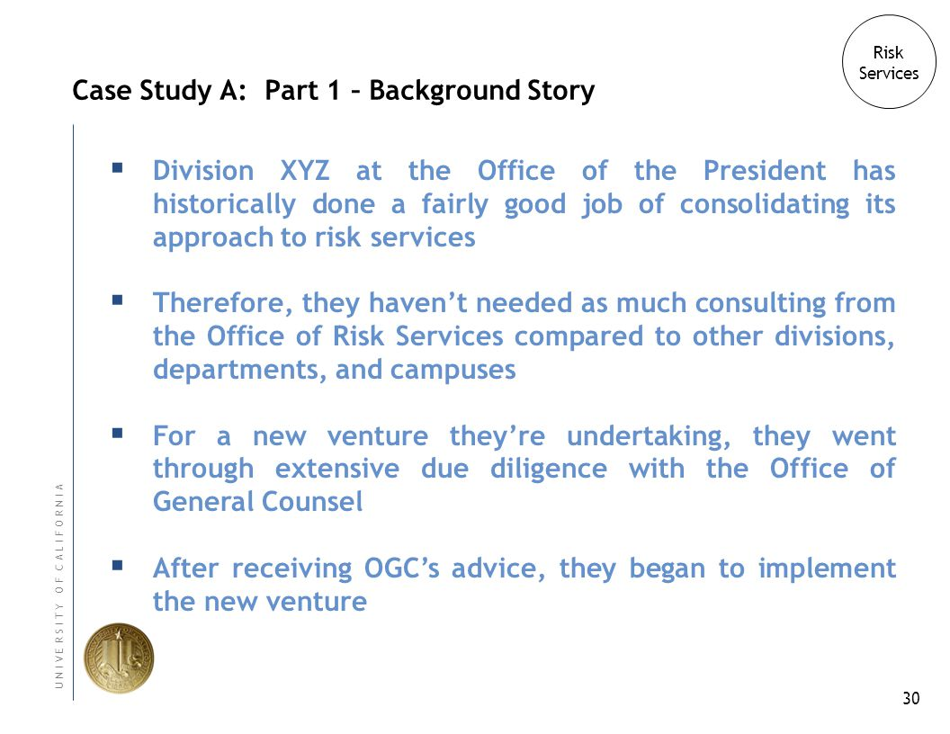 30 U N I V E R S I T Y O F C A L I F O R N I A Case Study A: Part 1 – Background Story Division XYZ at the Office of the President has historically done a fairly good job of consolidating its approach to risk services Therefore, they havent needed as much consulting from the Office of Risk Services compared to other divisions, departments, and campuses For a new venture theyre undertaking, they went through extensive due diligence with the Office of General Counsel After receiving OGCs advice, they began to implement the new venture Risk Services