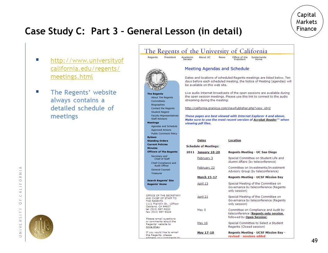 49 U N I V E R S I T Y O F C A L I F O R N I A Case Study C: Part 3 – General Lesson (in detail) Capital Markets Finance http://www.universityof california.edu/regents/ meetings.html http://www.universityof california.edu/regents/ meetings.html The Regents website always contains a detailed schedule of meetings