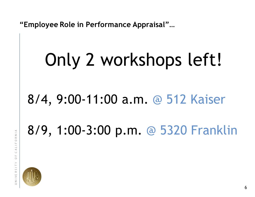 6 U N I V E R S I T Y O F C A L I F O R N I A Employee Role in Performance Appraisal… 8/4, 9:00-11:00 a.m.