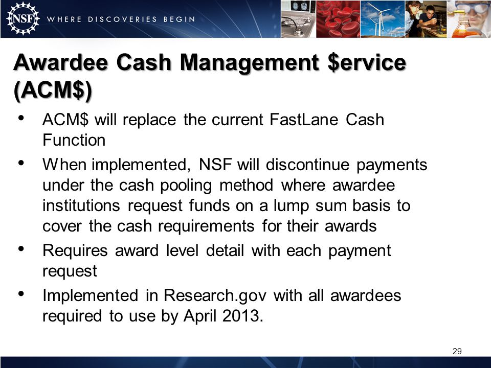 Awardee Cash Management $ervice (ACM$) ACM$ will replace the current FastLane Cash Function When implemented, NSF will discontinue payments under the