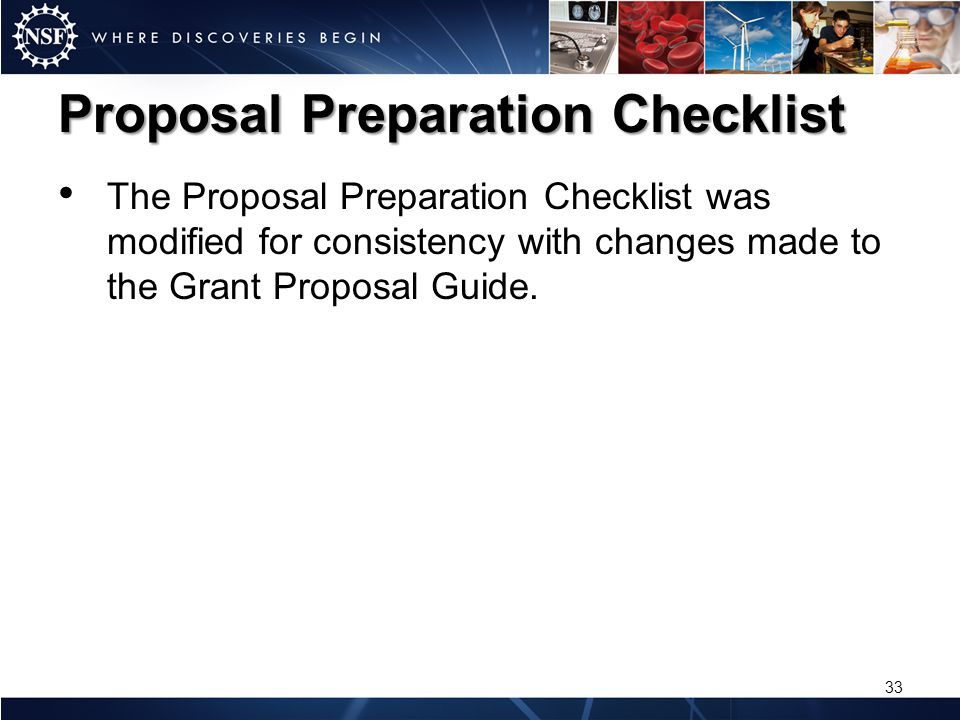 Proposal Preparation Checklist The Proposal Preparation Checklist was modified for consistency with changes made to the Grant Proposal Guide. 33