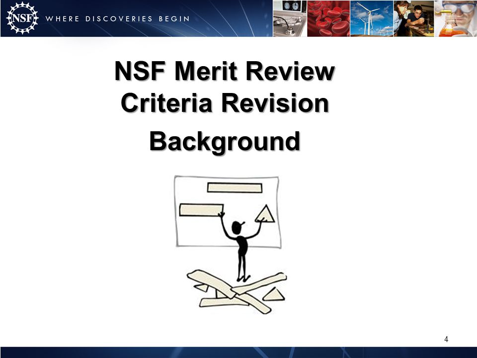 Established Spring 2010 Rationale: – More than 13 years since the last in-depth review and revision of the review criteria – Opportunity to align review criteria with NSFs new Strategic Plan – Persistent anecdotal reports about confusion related to the Broader Impacts criterion, and inconsistency in how the criterion was being applied.