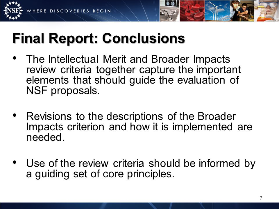 The Intellectual Merit and Broader Impacts review criteria together capture the important elements that should guide the evaluation of NSF proposals.
