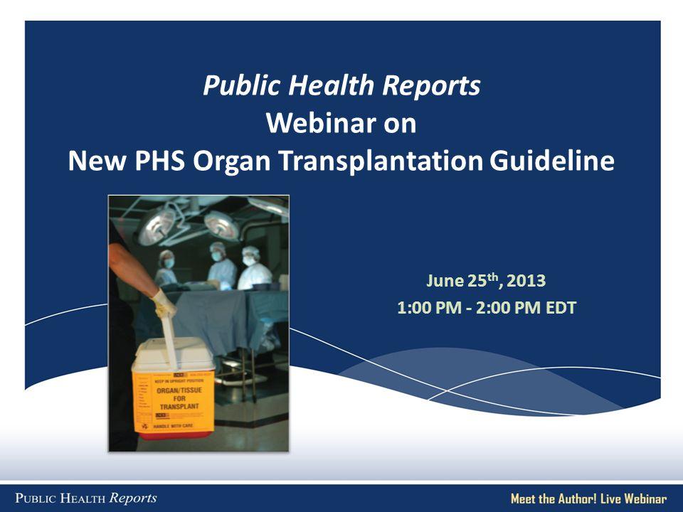 Public Health Reports Webinar on New PHS Organ Transplantation Guideline June 25 th, 2013 1:00 PM - 2:00 PM EDT