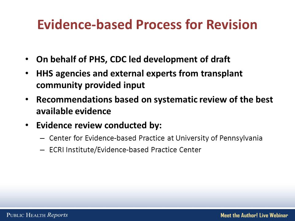 Evidence-based Process for Revision On behalf of PHS, CDC led development of draft HHS agencies and external experts from transplant community provided input Recommendations based on systematic review of the best available evidence Evidence review conducted by: – Center for Evidence-based Practice at University of Pennsylvania – ECRI Institute/Evidence-based Practice Center