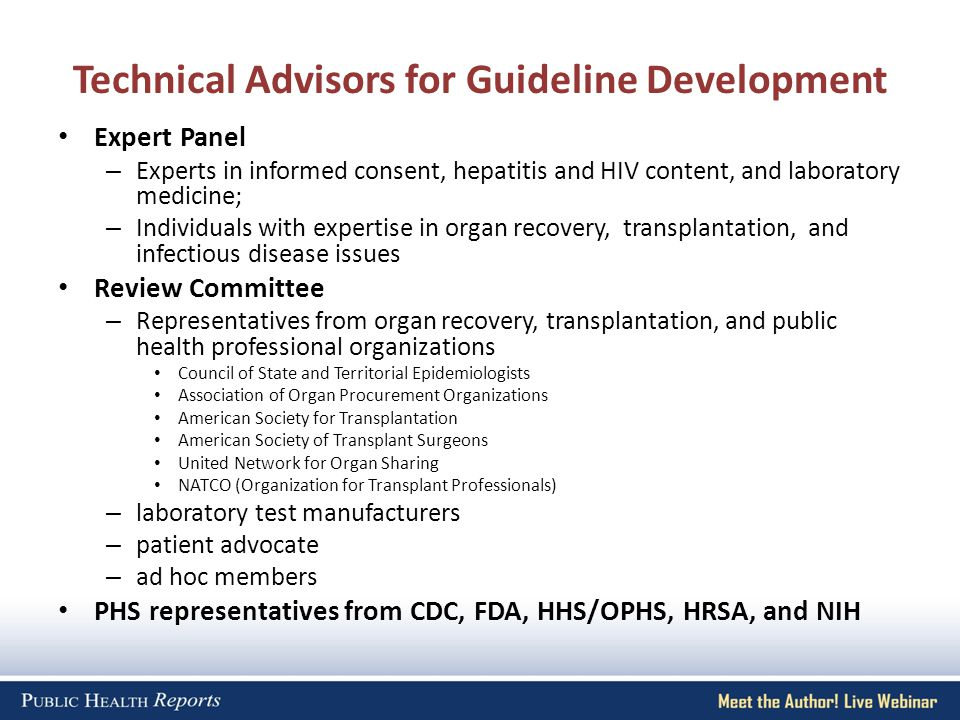 Technical Advisors for Guideline Development Expert Panel – Experts in informed consent, hepatitis and HIV content, and laboratory medicine; – Individuals with expertise in organ recovery, transplantation, and infectious disease issues Review Committee – Representatives from organ recovery, transplantation, and public health professional organizations Council of State and Territorial Epidemiologists Association of Organ Procurement Organizations American Society for Transplantation American Society of Transplant Surgeons United Network for Organ Sharing NATCO (Organization for Transplant Professionals) – laboratory test manufacturers – patient advocate – ad hoc members PHS representatives from CDC, FDA, HHS/OPHS, HRSA, and NIH
