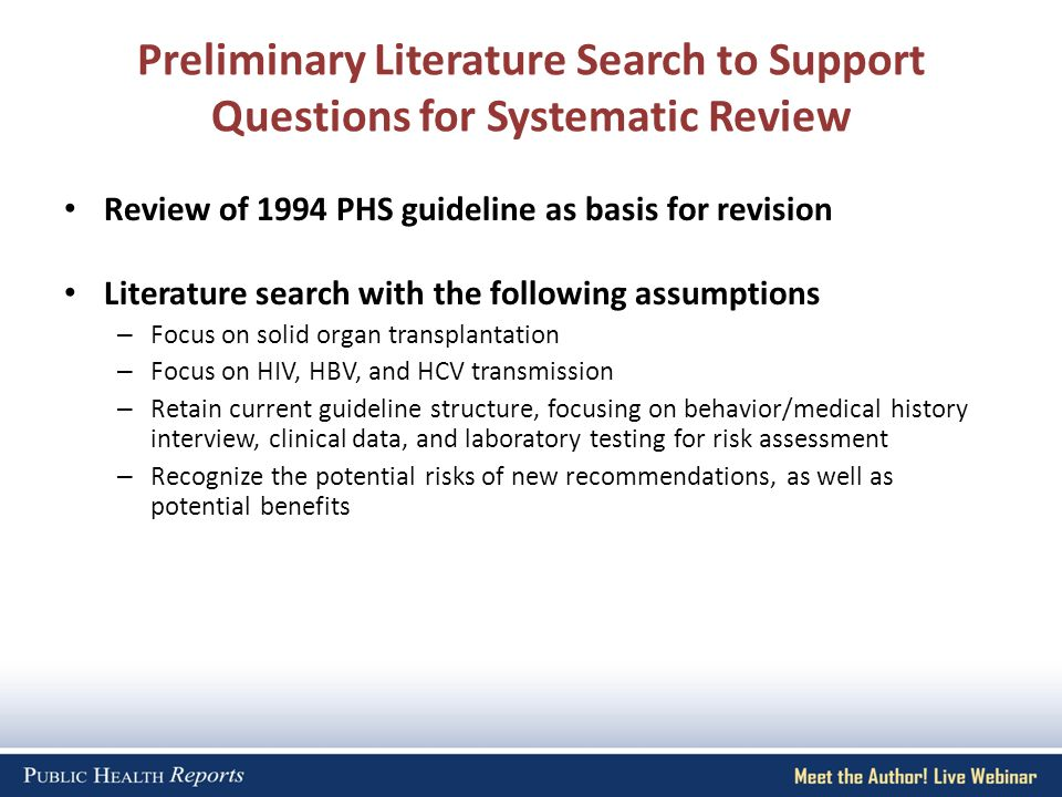 Preliminary Literature Search to Support Questions for Systematic Review Review of 1994 PHS guideline as basis for revision Literature search with the following assumptions – Focus on solid organ transplantation – Focus on HIV, HBV, and HCV transmission – Retain current guideline structure, focusing on behavior/medical history interview, clinical data, and laboratory testing for risk assessment – Recognize the potential risks of new recommendations, as well as potential benefits