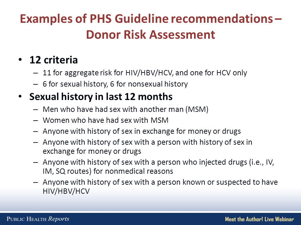 Examples of PHS Guideline recommendations – Donor Risk Assessment 12 criteria – 11 for aggregate risk for HIV/HBV/HCV, and one for HCV only – 6 for sexual history, 6 for nonsexual history Sexual history in last 12 months – Men who have had sex with another man (MSM) – Women who have had sex with MSM – Anyone with history of sex in exchange for money or drugs – Anyone with history of sex with a person with history of sex in exchange for money or drugs – Anyone with history of sex with a person who injected drugs (i.e., IV, IM, SQ routes) for nonmedical reasons – Anyone with history of sex with a person known or suspected to have HIV/HBV/HCV
