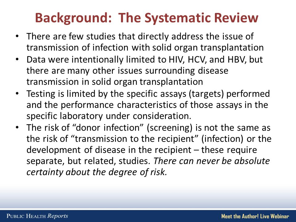 Background: The Systematic Review There are few studies that directly address the issue of transmission of infection with solid organ transplantation Data were intentionally limited to HIV, HCV, and HBV, but there are many other issues surrounding disease transmission in solid organ transplantation Testing is limited by the specific assays (targets) performed and the performance characteristics of those assays in the specific laboratory under consideration.