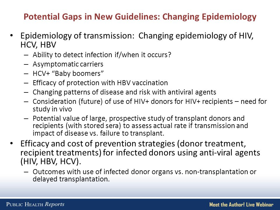 Potential Gaps in New Guidelines: Changing Epidemiology Epidemiology of transmission: Changing epidemiology of HIV, HCV, HBV – Ability to detect infection if/when it occurs.