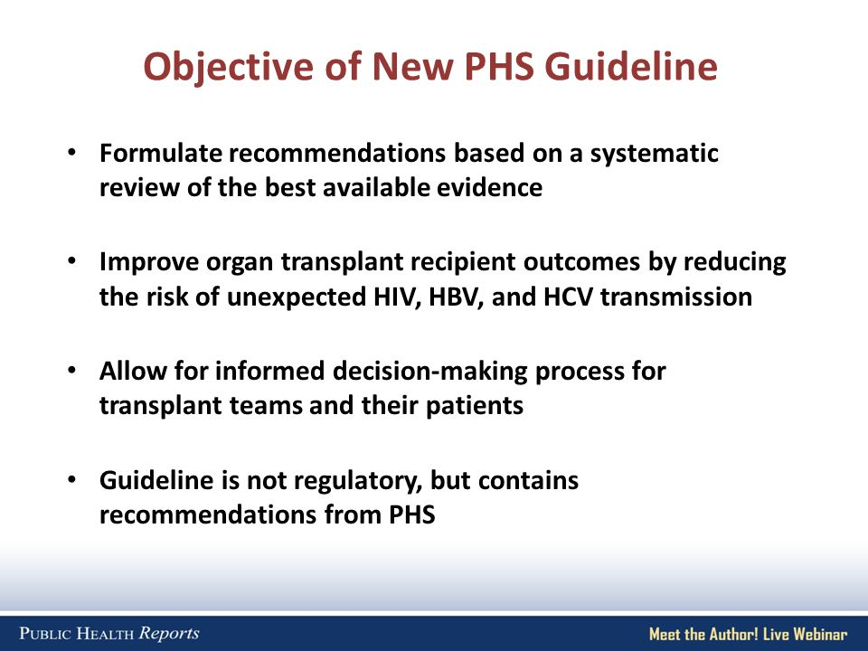 Objective of New PHS Guideline Formulate recommendations based on a systematic review of the best available evidence Improve organ transplant recipient outcomes by reducing the risk of unexpected HIV, HBV, and HCV transmission Allow for informed decision-making process for transplant teams and their patients Guideline is not regulatory, but contains recommendations from PHS