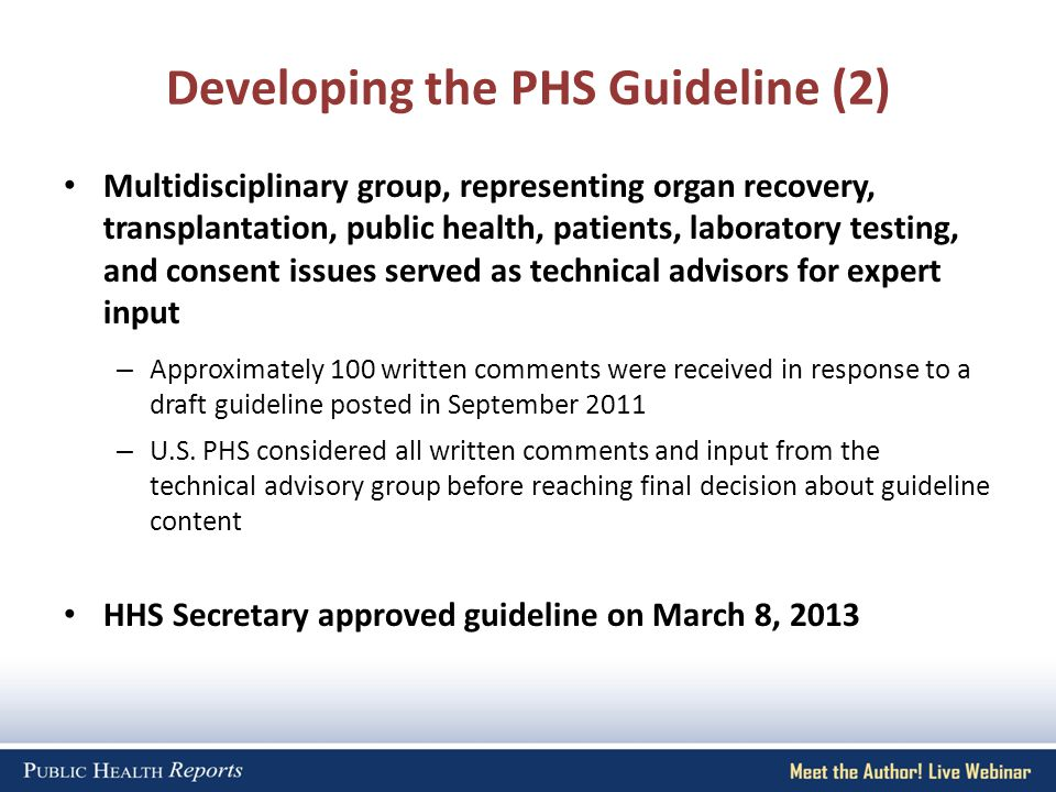 Accessing the Guideline and Evidence Report PHS Guideline for Reducing HIV, HBV, and HCV Transmission through Organ Transplantation – Published in the July/August issue of Public Health Reports – Includes commentaries by Howard Koh, MD, MPH, HHS Assistant Secretary for Health and Kenneth Moritsugu, MD, MPH, former HHS Acting Surgeon General – Open-access copy now on-line by the Association of Schools of Public Health at http://publichealthreports.org/issuecontents.cfm?Volume=128&Issue=4http://publichealthreports.org/issuecontents.cfm?Volume=128&Issue=4 Solid Organ Transplantation and the Probability of Transmitting HIV, HBV, or HCV: A Systematic Review to Support an Evidence-Based Guideline – Comprises the primary evidence underlying the recommendations in the PHS guideline – Open-access copy now on-line at http://stacks.cdc.gov/view/cdc/12164/http://stacks.cdc.gov/view/cdc/12164/