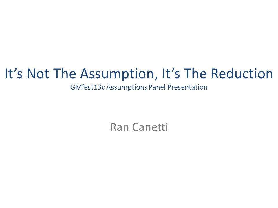 Its Not The Assumption, Its The Reduction GMfest13c Assumptions Panel Presentation Ran Canetti