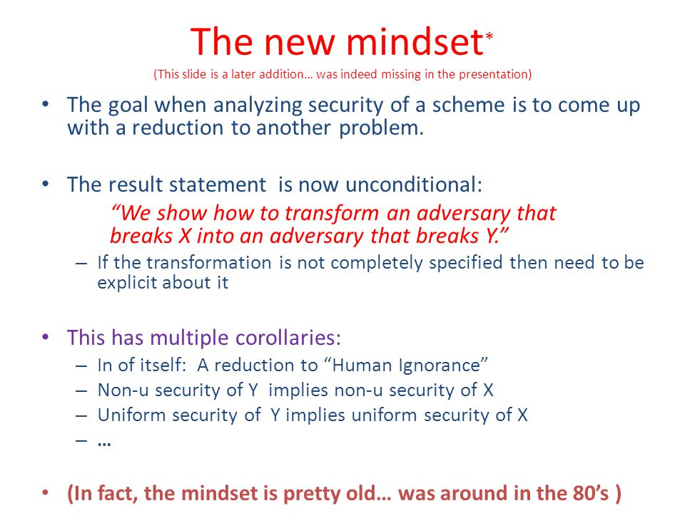 The new mindset * (This slide is a later addition… was indeed missing in the presentation) The goal when analyzing security of a scheme is to come up
