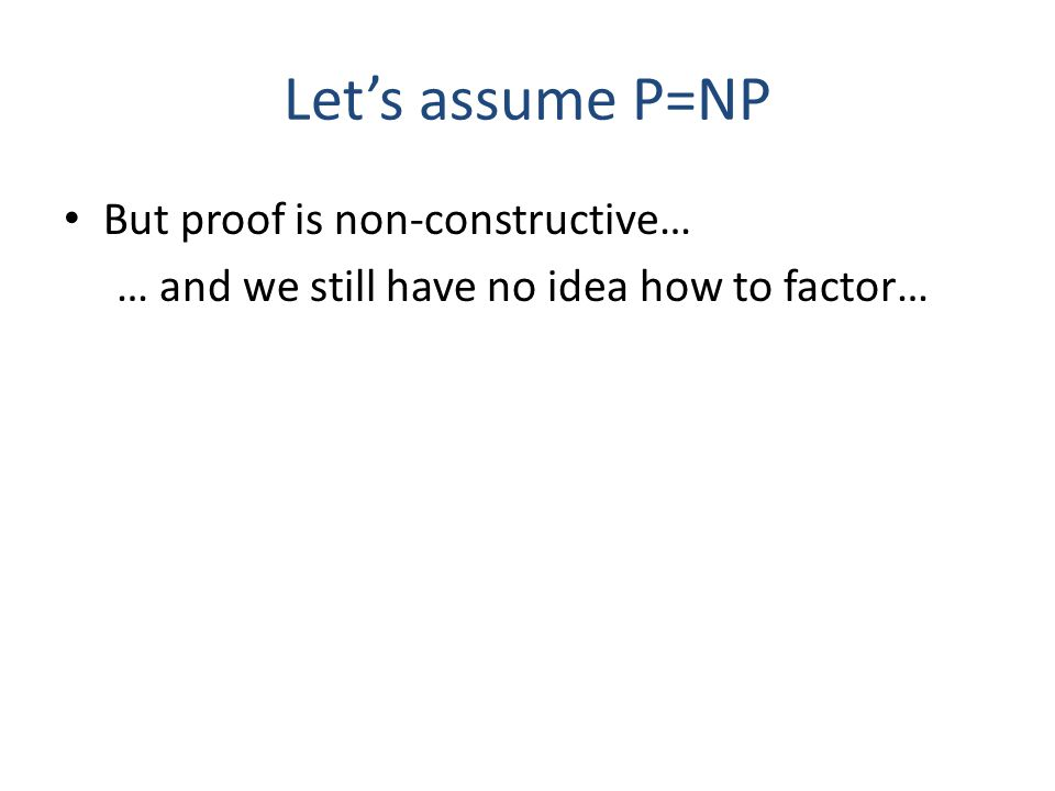 Lets assume P=NP But proof is non-constructive… … and we still have no idea how to factor… Is cryptography as we know it dead? NO! Do we need to resor