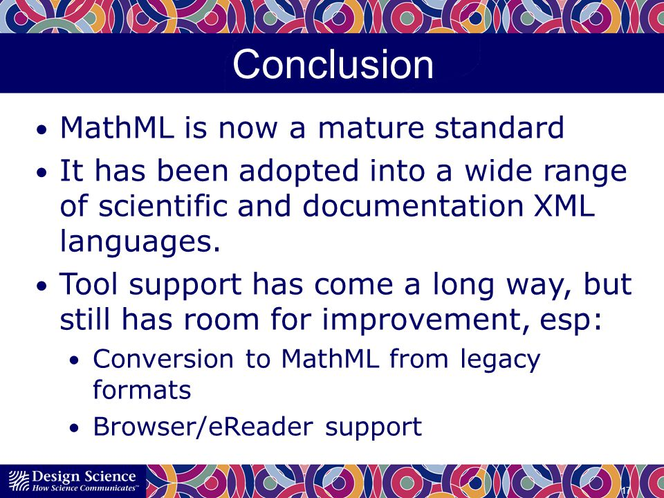 Conclusion MathML is now a mature standard It has been adopted into a wide range of scientific and documentation XML languages.