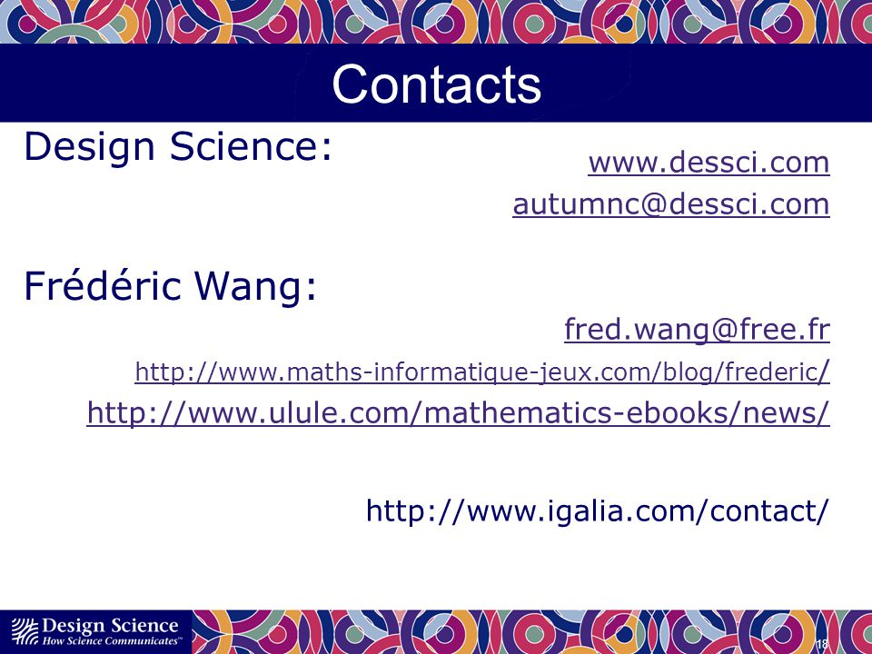 Contacts www.dessci.com autumnc@dessci.com fred.wang@free.fr http://www.maths-informatique-jeux.com/blog/frederic / http://www.ulule.com/mathematics-ebooks/news/ http://www.igalia.com/contact/ 18 Design Science: Frédéric Wang:
