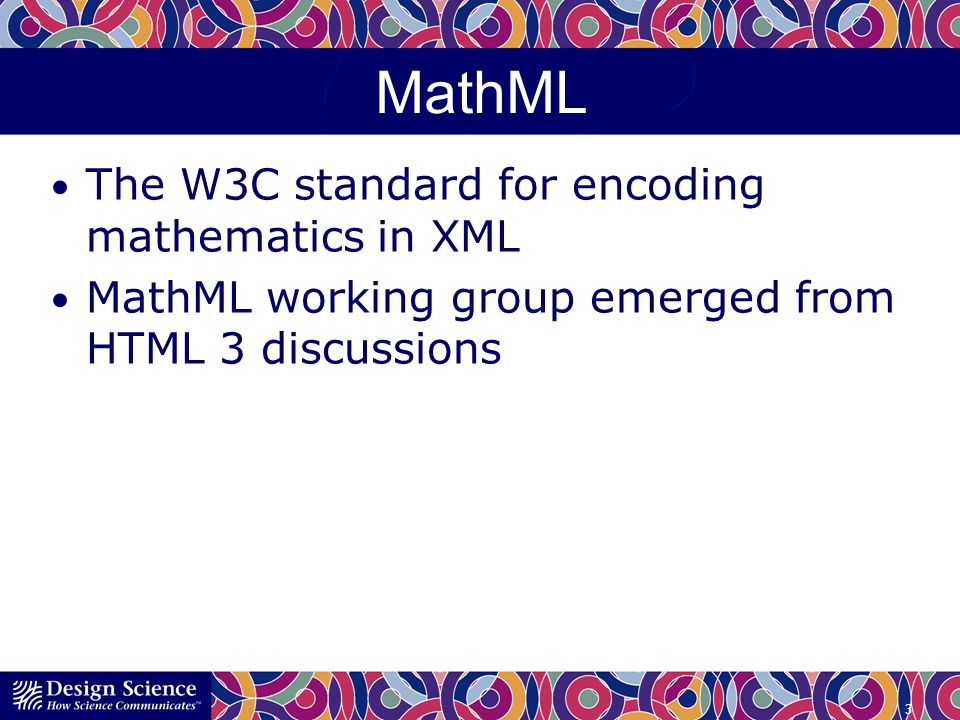 MathML The W3C standard for encoding mathematics in XML MathML working group emerged from HTML 3 discussions 3