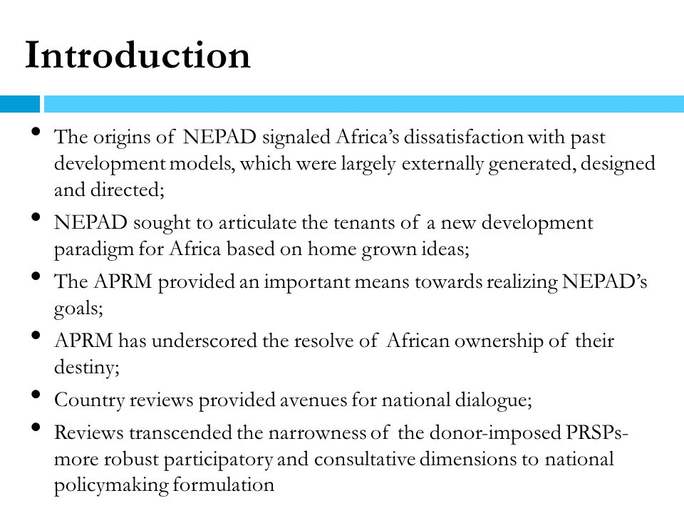 APRM- A Paradigm Shift in Africas development process Peer review through a comprehensive self-assessment Inclusive policy dialogues between state and society, and among African leaders – unprecedented in the history of development in Africa.