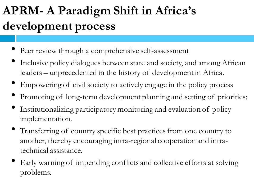 APRM- A Paradigm Shift in Africas development process Peer review through a comprehensive self-assessment Inclusive policy dialogues between state and