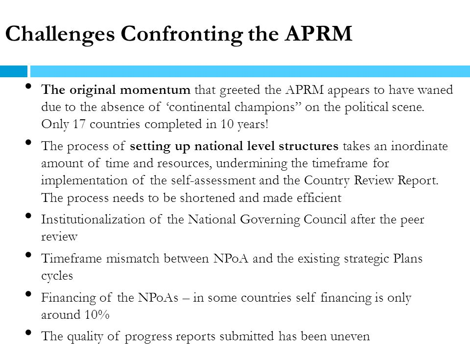 Challenges Confronting the APRM The original momentum that greeted the APRM appears to have waned due to the absence of continental champions on the p
