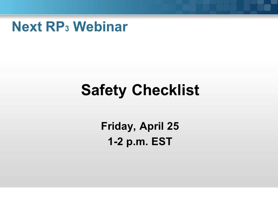 Safety Checklist Friday, April 25 1-2 p.m. EST Next RP 3 Webinar